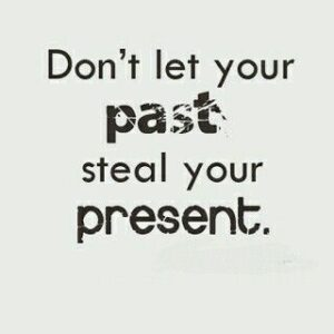 """""""Don't let the past steal your present."""""""